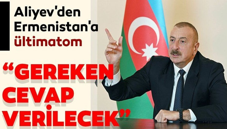 Son dakika haberi: Aliyev'den Ermenistan'a ültimatom: Azerbaycan tarafı tüm bunlara layıkıyla cevap verecek