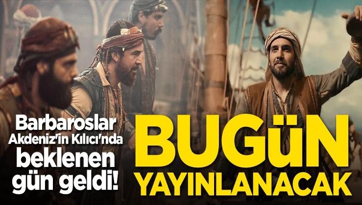 Barbaroslar Akdeniz'in Kılıcı'nda beklenen gün geldi! Bugün yayınlanacak