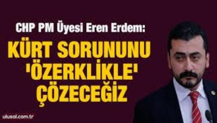 CHP Parti Meclisi Üyesi Eren Erdem: Kürt sorununu 'özerklikle' çözeceğiz