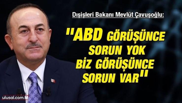 Dışişleri Bakanı Mevlüt Çavuşoğlu: ''ABD görüşünce sorun yok biz görüşünce sorun var''