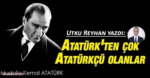 Utku Reyhan yazdı: Atatürk'ten çok Atatürkçü olanlar