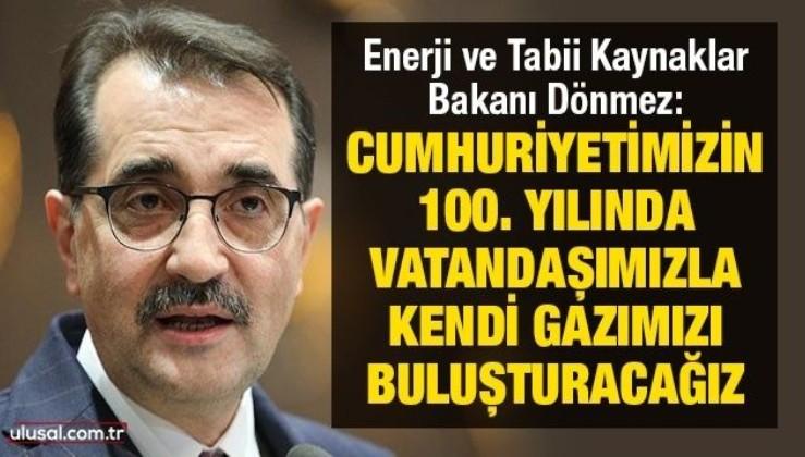 Enerji ve Tabii Kaynaklar Bakanı Dönmez: Cumhuriyetimizin 100. yılında vatandaşımızla kendi gazımızı buluşturacağız