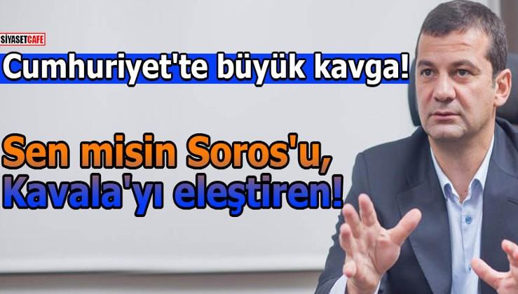 Cumhuriyet'te büyük kavga! Sen misin Soros'u, Kavala'yı eleştiren