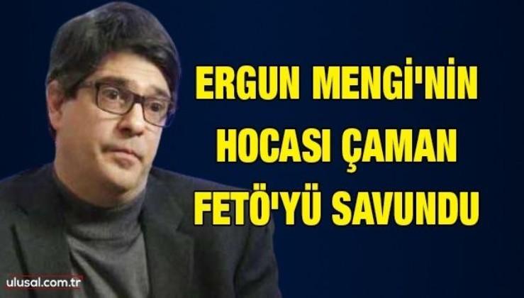 Ergun Mengi'nin hocası Çaman FETÖ'yü savundu