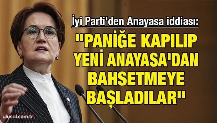İyi Parti'den Anayasa iddiası: ''Paniğe kapılıp yeni Anayasa'dan bahsetmeye başladılar''