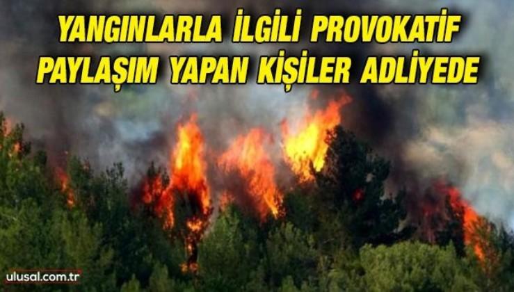 Yangınlarla ilgili provokatif paylaşım yapan kişiler adliyede