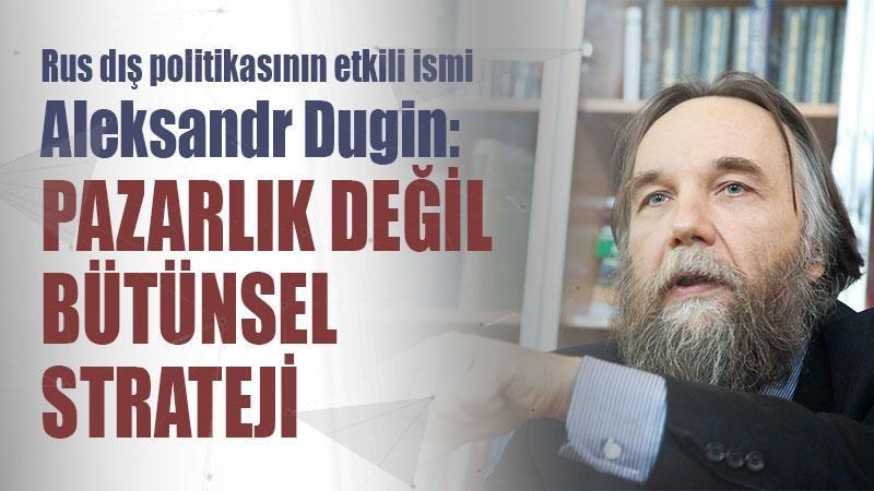 Rus dış politikasının etkili ismi Aleksandr Dugin: Pazarlık değil bütünsel strateji
