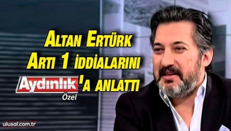 Altan Ertürk, Artı 1 iddialarını Aydınlık'a anlattı: ''Dolandırılan benim!''