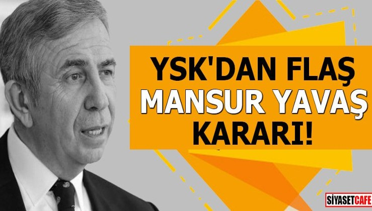 YSK'dan flaş Mansur Yavaş kararı