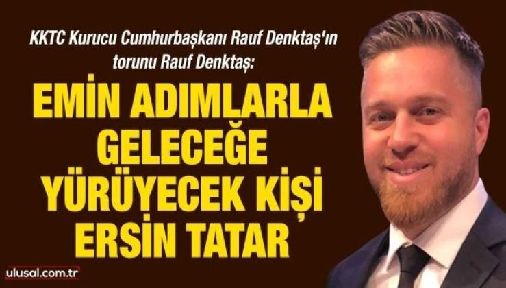 Rauf Denktaş: Emin adımlarla geleceğe yürüyecek kişi Ersin Tatar