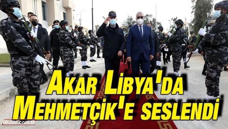 Akar Libya'da Mehmetçik'e seslendi