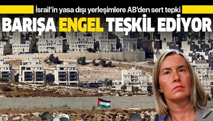 AB'den İsrail'e sert tepki: Yasa dışı Yahudi yerleşim birimleri barışa engel teşkil ediyor.