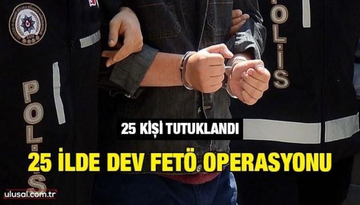 25 ilde dev FETÖ operasyonu: 25 kişi tutuklandı