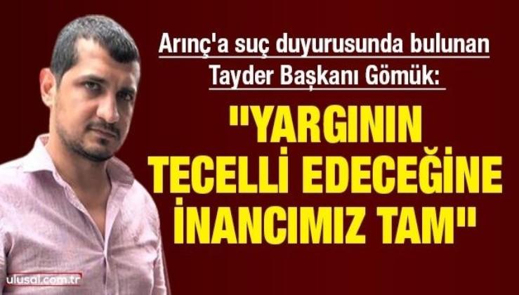 """Arınç'a suç duyurusunda bulunan Tayder Başkanı Gömük: """"Yargının tecelli edeceğine inancımız tam"""""""