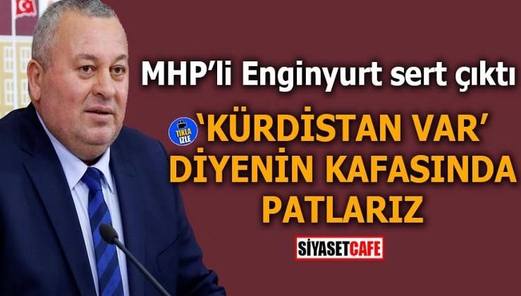 MHP'li Enginyurt sert çıktı: 'Kürdistan var' diyenin kafasında patlarız