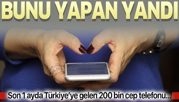 Bunu yapan yandı! Son 1 ayda Türkiye'ye gelen 200 bin cep telefonu...