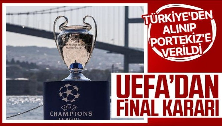 Son dakika! Şampiyonlar Ligi finali Türkiye'den alınıp Portekiz'e verildi