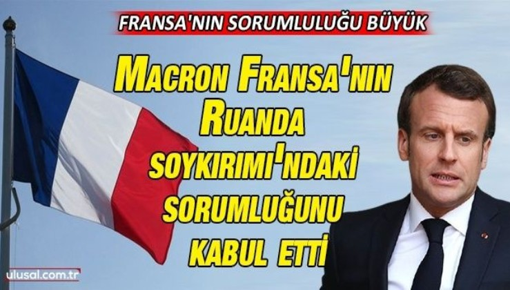 Macron Fransa'nın Ruanda Soykırımı'ndaki sorumluğunu kabul etti