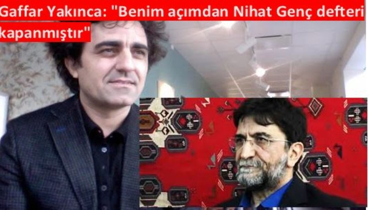 """Gaffar Yakınca: """"Benim açımdan Nihat Genç defteri kapanmıştır"""""""