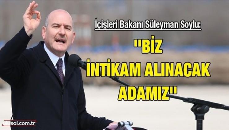 İçişleri Bakanı Süleyman Soylu: ''Biz intikam alınacak adamız''