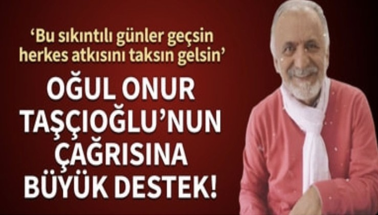 """Oğul Onur Taşçıoğlu'nun çağrısına büyük destek! """"Bu sıkıntılı günler geçsin herkes atkısını taksın gelsin"""""""