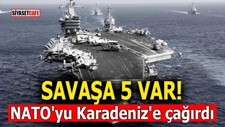 Savaşa 5 var! NATO'yu Karadeniz'e çağırdı