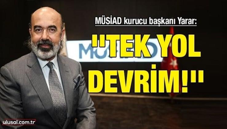 MÜSİAD Kurucu Başkanı Yarar: ''Tek yol devrim!''