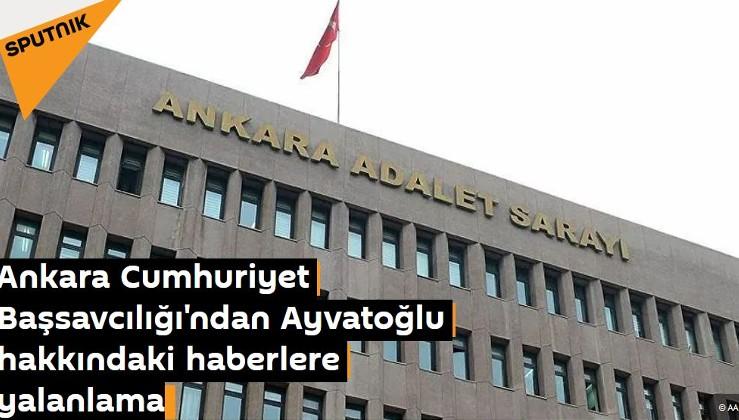 Ankara Cumhuriyet Başsavcılığı'ndan Kürşat Ayvatoğlu hakkındaki haberlere yalanlama