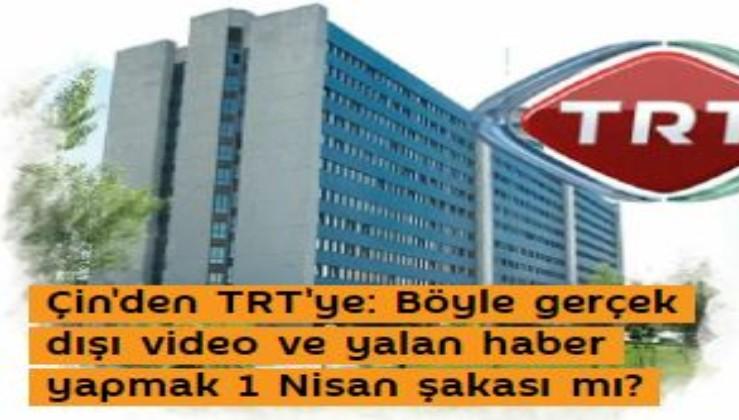 Çin'den TRT'ye: Böyle gerçek dışı video ve yalan haber yapmak 1 Nisan şakası mı?