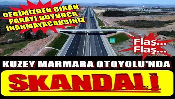 Kuzey Marmara Otoyolu'nda skandal!
