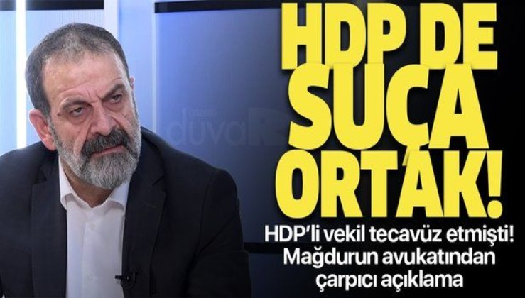 HDP'li Tuma Çelik'in tecavüz ettiği mağdurun avukatından çarpıcı açıklama: HDP de suça ortak
