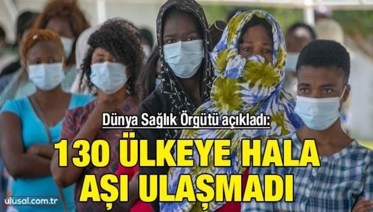 Dünya Sağlık Örgütü açıkladı: 130 ülkeye hala aşı ulaşmadı