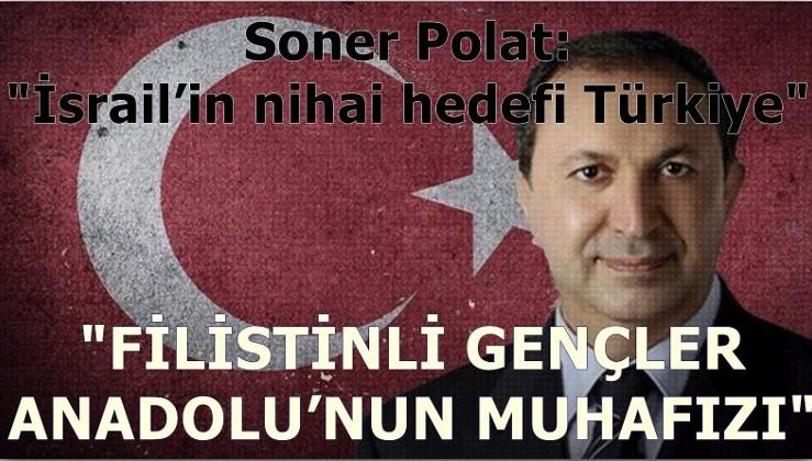 """Soner Polat: """"İsrail'in nihai hedefi Türkiye. FİLİSTİNLİ GENÇLER ANADOLU'NUN MUHAFIZI"""""""