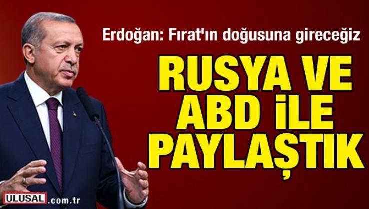 Erdoğan: Fırat'ın doğusuna gireceğiz! Rusya ve ABD ile paylaştık