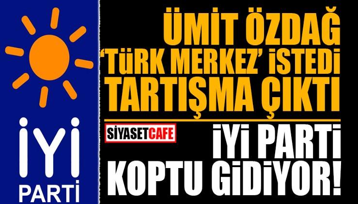 Özdağ, 'Türk merkez' istedi tartışma çıktı! İYİ Parti koptu gidiyor