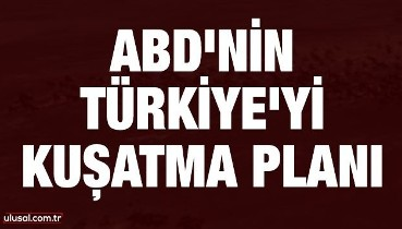 ABD'nin Türkiye'yi kuşatma planı