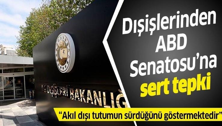 Türkiye'den ABD Senatosu'na sert tepki: Akıl dışı tutumun sürdüğünü göstermektedir.