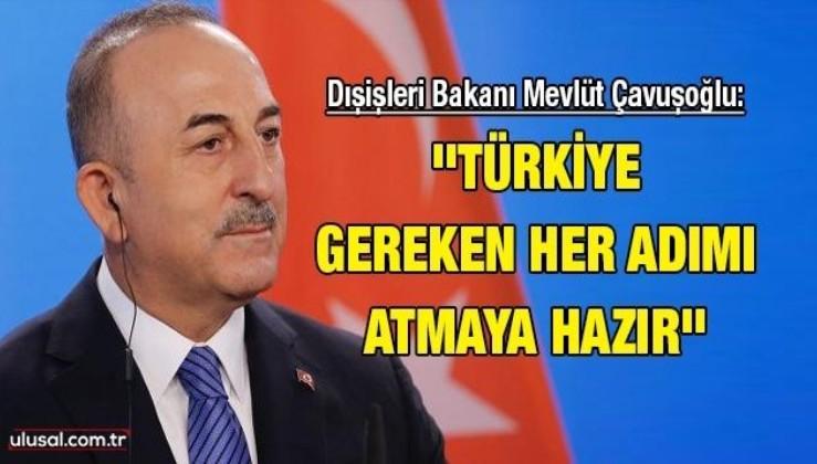 Dışişleri Bakanı Mevlüt Çavuşoğlu: ''Türkiye gereken her adımı atmaya hazır''