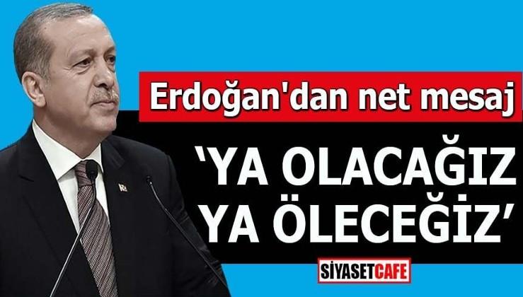 Erdoğan'dan net mesaj Ya olacağız ya öleceğiz