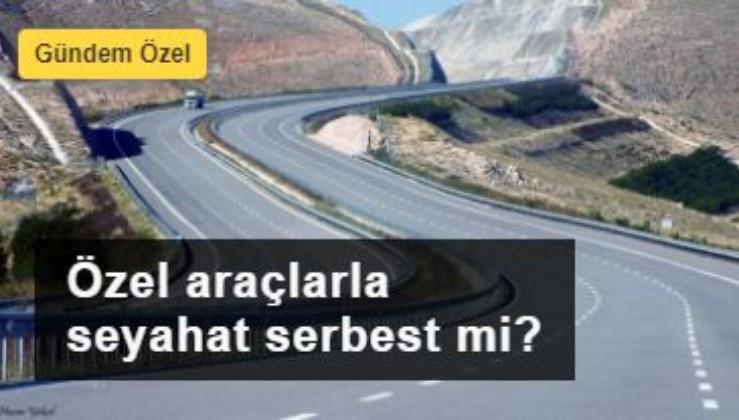 İşte Türkiye'nin merak ettiği sorunun cevabı: Özel araçlarla seyahat serbest mi?