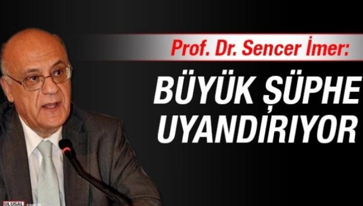 Prof. Dr. Sencer İmer: Büyük şüphe uyandırıyor