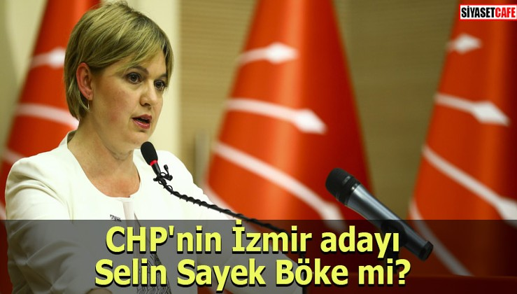 CHP'nin İzmir adayı Selin Sayek Böke mi?