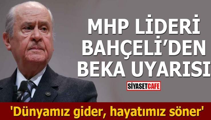 MHP Lideri Bahçeli'den beka uyarısı 'Dünyamız gider, hayatımız söner'