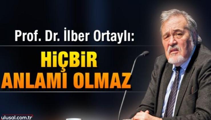 Prof. Dr. İlber Ortaylı: Hiçbir anlamı olmaz
