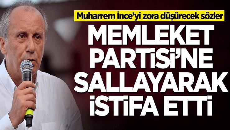 Memleket Partisi'ni yerden yere vurarak istifa etti! Muharrem İnce'yi zora sokacak sözler