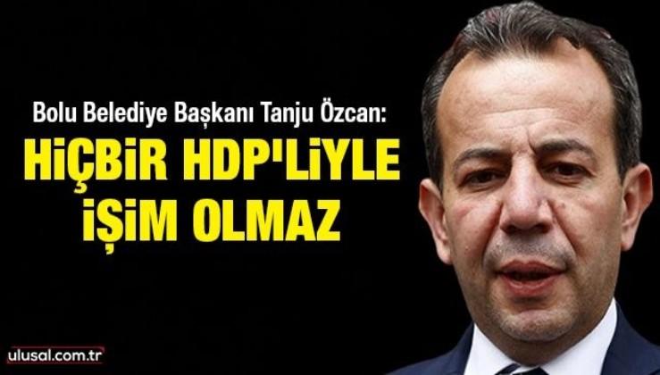 Bolu Belediye Başkanı Tanju Özcan: Hiçbir HDP'liyle işim olmaz