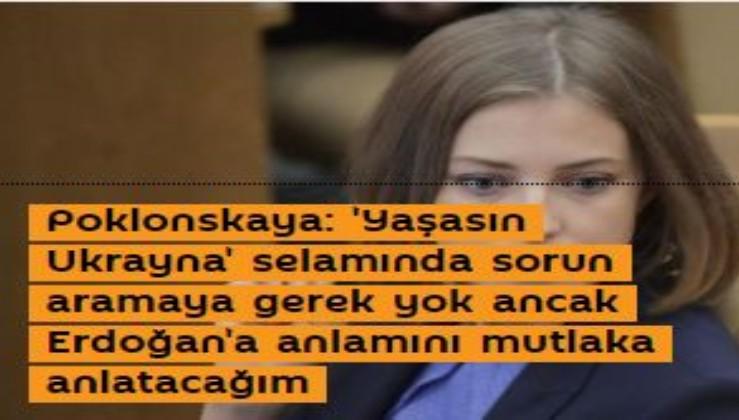 Poklonskaya: 'Yaşasın Ukrayna' selamında sorun aramaya gerek yok ancak Erdoğan'a anlamını mutlaka anlatacağım