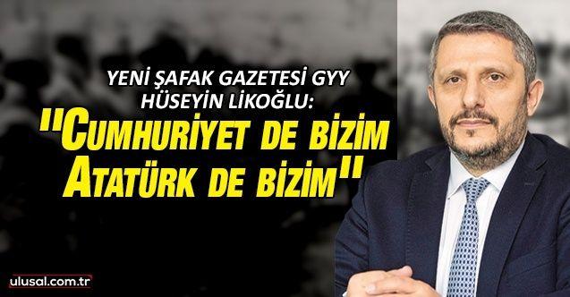 Yeni Şafak Gazetesi GYY Hüseyin Likoğlu'ndan dikkat çeken yazı: ''Cumhuriyet de bizim, Atatürk de bizim''