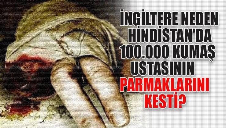İNGİLİZ'LER TARAFINDAN KESİLEN 100 000 PARMAK VE BULUNMAZ HİNT KUMAŞI