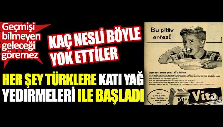 Her şey Türklere katı yağ yedirmeleri ile başladı. Kaç nesli böyle yok etiller